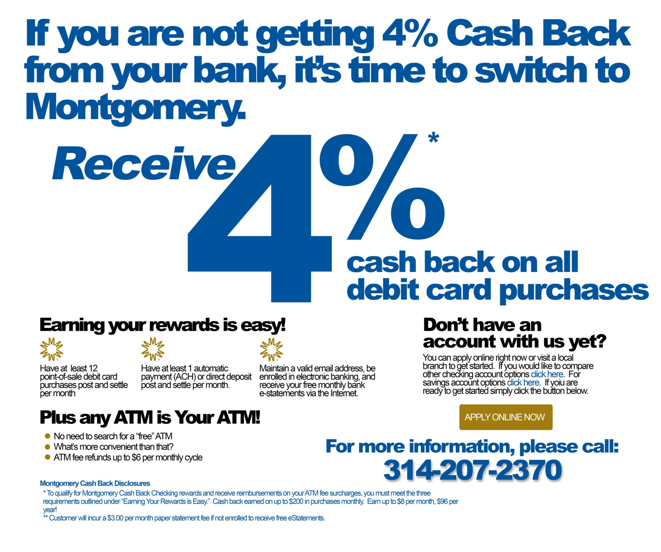 If you are not getting 4% cash back from your bank, it's time to switch to Montgomery. Receive 4$ cash back on all debit card purchases. To earn your rewards, have at least 12 point of sale debit card purchases post and settle per month, have at least 1 automatic payment (ACH) or direct deposit post and settle per month, and maintain a valid email address, be enroll in electronic banking and receive your free monthly bank e-statements via the internet. Also you can use any ATM as your ATM, no need to search for a free ATM.(ATM fee refunds up to $6 per monthly cycle). For more incation please call 314.207.2370